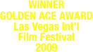 WINNER GOLDEN ACE AWARD Las Vegas Int'l  Film Festival  2009